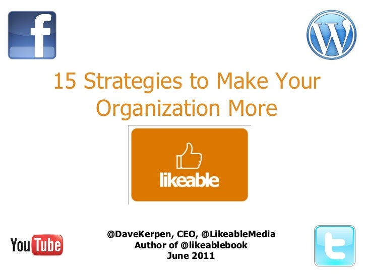 15 Strategies to Make Your Organization More @DaveKerpen, CEO, @LikeableMedia Author of @likeablebook June 2011