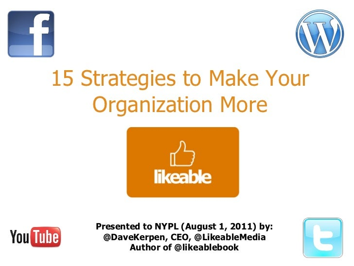 15 Strategies to Make Your Organization More Presented to NYPL (August 1, 2011) by: @DaveKerpen, CEO, @LikeableMedia Autho...