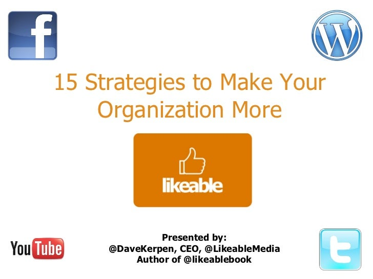 15 Strategies to Make Your Organization More Presented by: @DaveKerpen, CEO, @LikeableMedia Author of @likeablebook