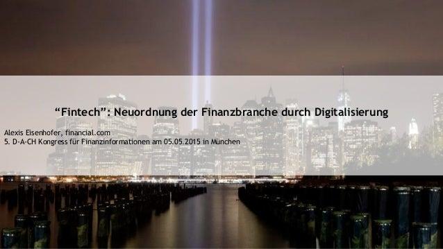 """""""Fintech"""": Neuordnung der Finanzbranche durch Digitalisierung Alexis Eisenhofer, financial.com 5. D-A-CH Kongress für Fina..."""