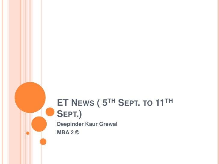 ET News ( 5th Sept. to 11th Sept.)<br />DeepinderKaurGrewal<br />MBA 2 ©<br />