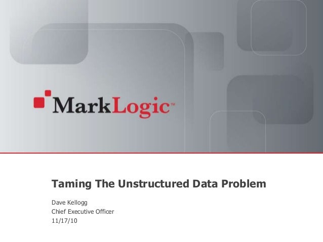 Slide 1 Copyright © 2010 MarkLogic® Corporation. Taming The Unstructured Data Problem Dave Kellogg Chief Executive Officer...