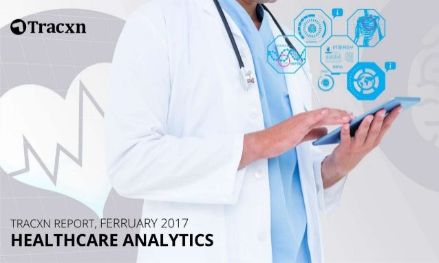 Healthcare Analytics Report – February 2017 Copyright © 2017, Tracxn Technologies Private Limited. All rights reserved. Tr...