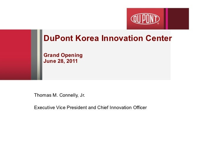 DuPont Korea Innovation Center Grand Opening June 28, 2011 Thomas M. Connelly, Jr. Executive Vice President and Chief Inno...