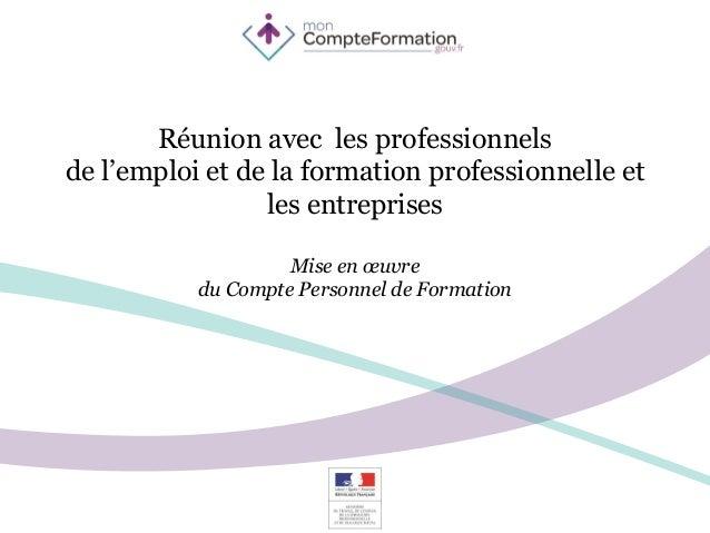 Réunion avec les professionnels de l'emploi et de la formation professionnelle et les entreprises Mise en œuvre du Compte ...