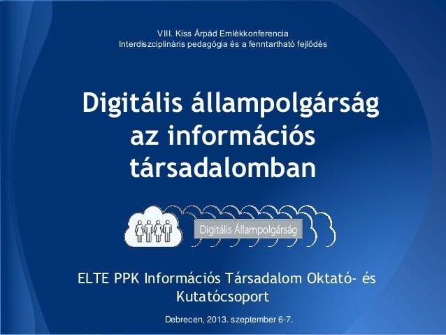 Digitális állampolgárság az információs társadalomban ELTE PPK Információs Társadalom Oktató- és Kutatócsoport VIII. Kiss ...