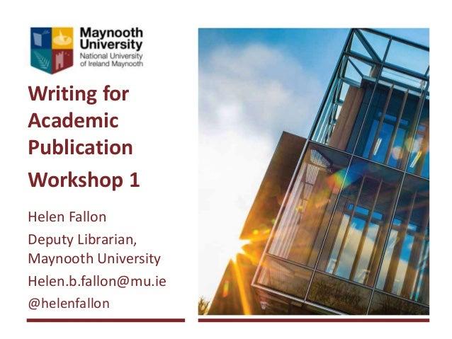 Writing for Academic Publication Workshop 1 Helen Fallon Deputy Librarian, Maynooth University Helen.b.fallon@mu.ie @helen...