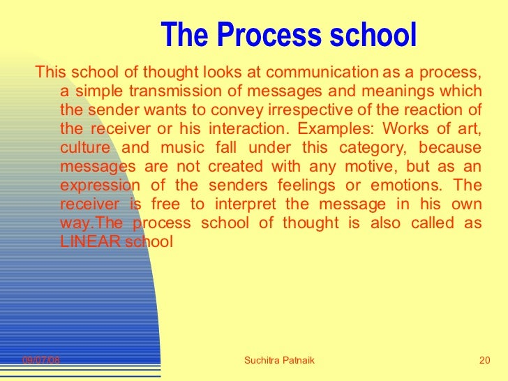 The Process school <ul><li>This school of thought looks at communication as a process, a simple transmission of messages a...