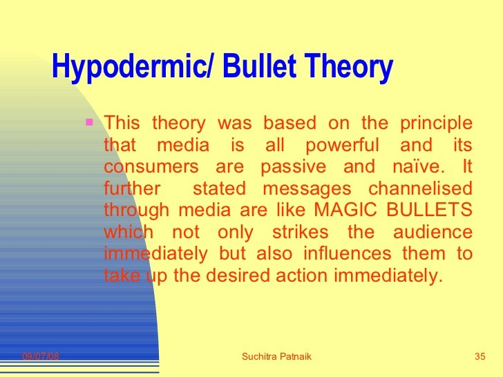 Hypodermic/ Bullet Theory <ul><li>This theory was based on the principle that media is all powerful and its consumers are ...