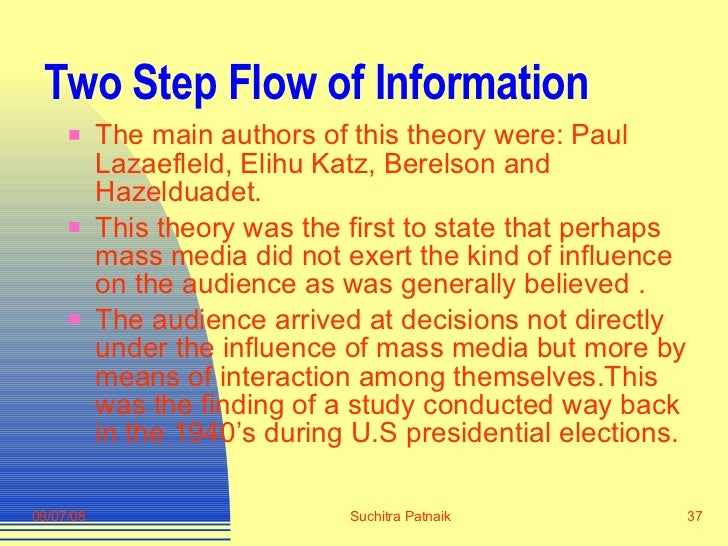 Two Step Flow of Information <ul><li>The main authors of this theory were: Paul Lazaefleld, Elihu Katz, Berelson and Hazel...