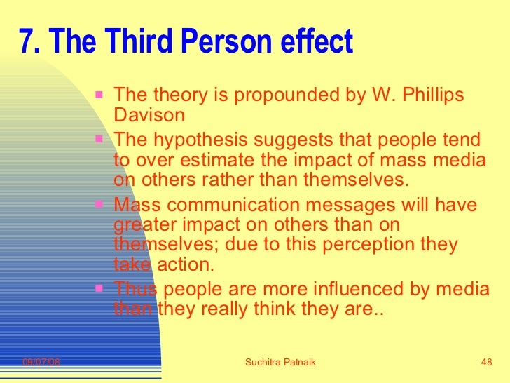 7. The Third Person effect <ul><li>The theory is propounded by W. Phillips Davison </li></ul><ul><li>The hypothesis sugges...