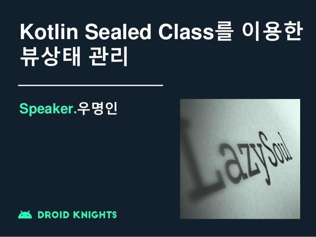 Kotlin Sealed Class를 이용한 뷰상태 관리 Speaker.우명인