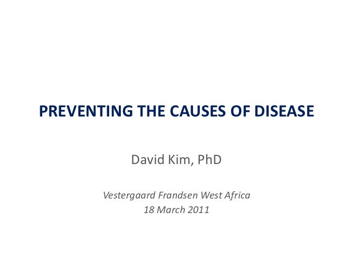 PREVENTING THE CAUSES OF DISEASE<br />David Kim, PhD<br />VestergaardFrandsen West Africa<br />18 March 2011<br />