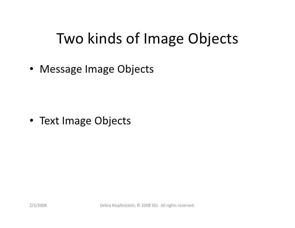 Two kinds of Image Objects • Message Image Objects    • Text Image Objects     2/5/2008         Debra Klopfenstein, © 2008...