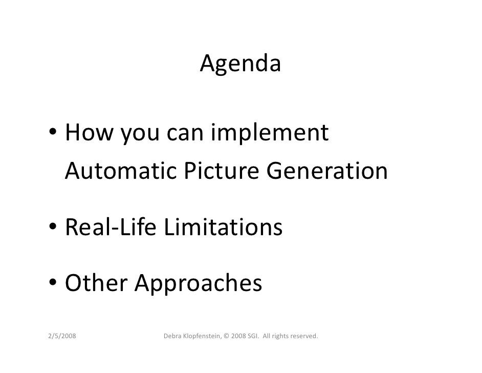 Agenda  • How you can implement   Automatic Picture Generation  • Real-Life Limitations  • Other Approaches 2/5/2008   Deb...