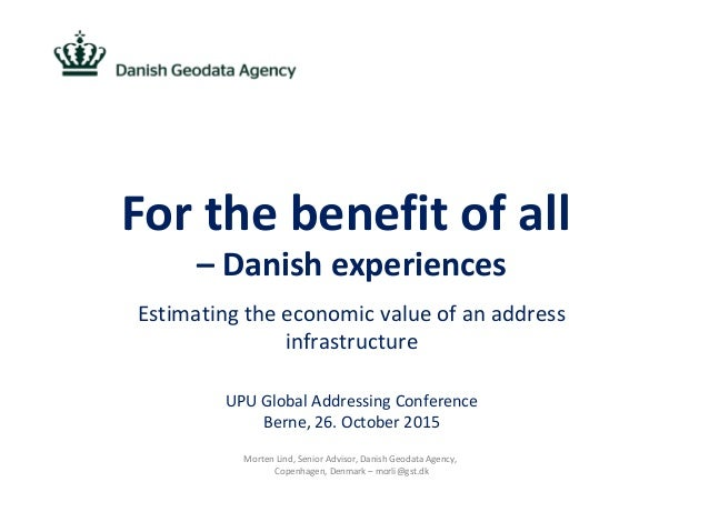 For the benefit of all – Danish experiences Estimating the economic value of an address infrastructure UPU Global Addressi...