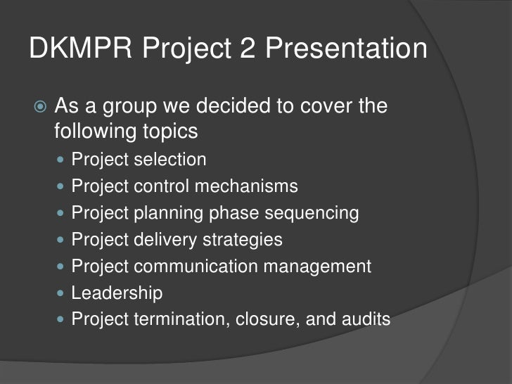 DKMPR Project 2 Presentation<br />As a group we decided to cover the following topics<br />Project selection<br />Project ...