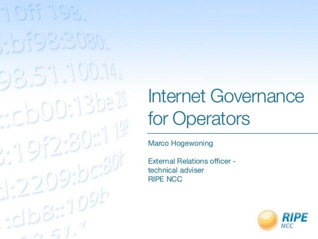 Internet Governancefor OperatorsMarco HogewoningExternal Relations officer -technical adviserRIPE NCC