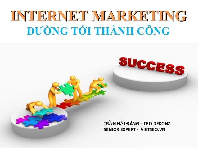 INTERNET MARKETING ĐƯỜNG TỚI THÀNH CÔNG           TRẦ N HẢ I ĐĂNG – CEO DEKONZ           SENIOR EXPERT - VIETSEO.VN