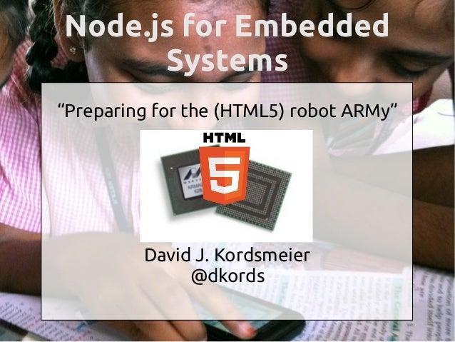 "Node.js for Embedded      Systems""Preparing for the (HTML5) robot ARMy""         David J. Kordsmeier              @dkords"