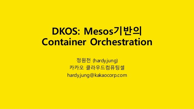 DKOS: Mesos기반의 Container Orchestration 정원천 (hardy.jung) 카카오 클라우드컴퓨팅셀 hardy.jung@kakaocorp.com