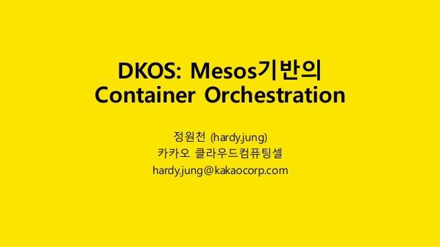 DKOS: Mesos기반의 Container Orchestration 정원천 (hardy.jung) 카카오 클라우드컴퓨팅셀 hardy.jung@kakaocorp.com