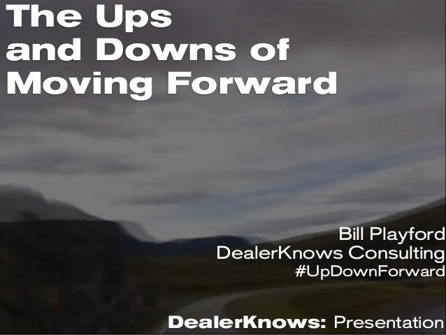 The Upsand Downs ofMoving ForwardDealerKnows: PresentationBill PlayfordDealerKnows Consulting#UpDownForward