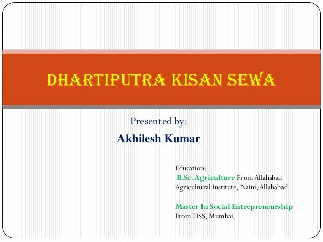Presented by: Akhilesh Kumar Dhartiputra Kisan Sewa Education: B.Sc.Agriculture FromAllahabad Agricultural Institute, Nain...