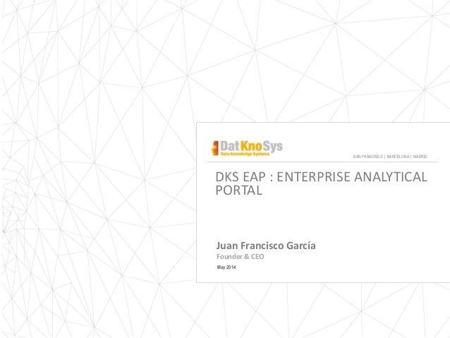 DKS EAP : ENTERPRISE ANALYTICAL PORTAL Juan Francisco García Founder & CEO May 2014 SAN FRANCISCO | BARCELONA | MADRID
