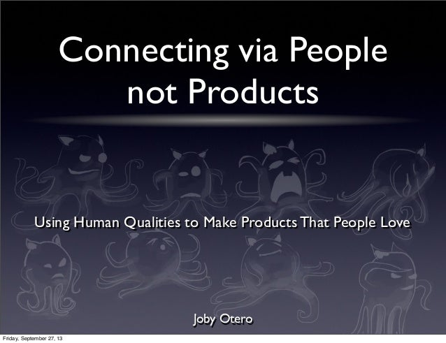 Connecting via People not Products Joby Otero Using Human Qualities to Make Products That People Love Friday, September 27...