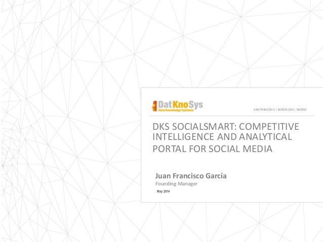 Juan Francisco García Founding Manager May 2014 DKS SOCIALSMART: COMPETITIVE INTELLIGENCE AND ANALYTICAL PORTAL FOR SOCIAL...