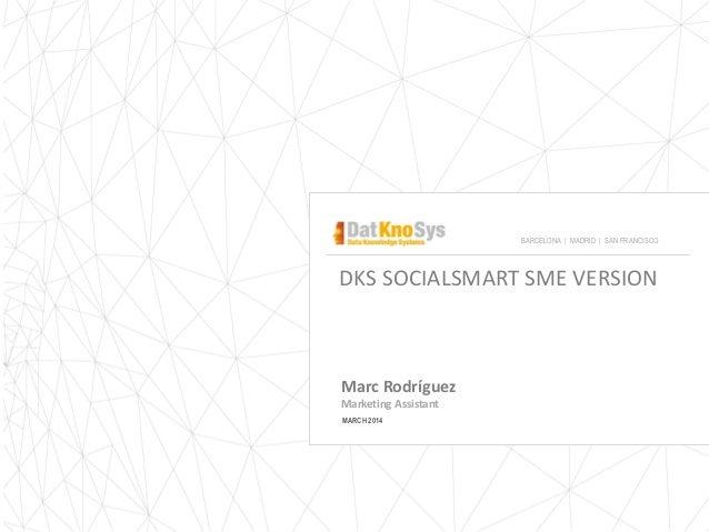 DKS SOCIALSMART SME VERSION Marc Rodríguez Marketing Assistant MARCH 2014 BARCELONA | MADRID | SAN FRANCISCO