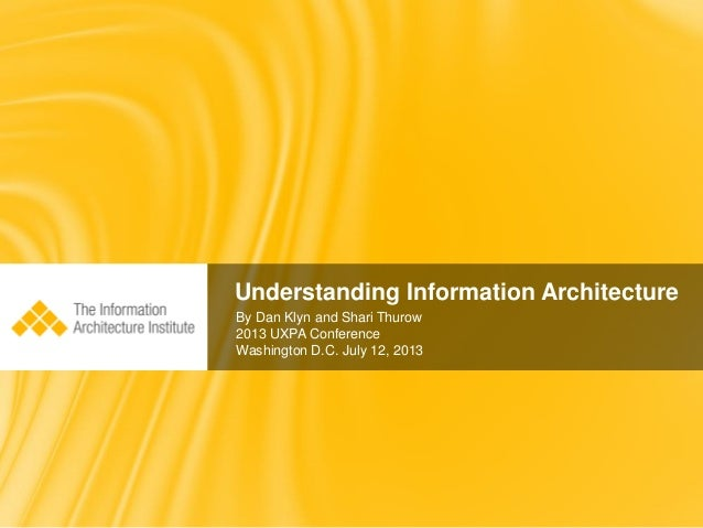 Understanding Information Architecture By Dan Klyn and Shari Thurow 2013 UXPA Conference Washington D.C. July 12, 2013