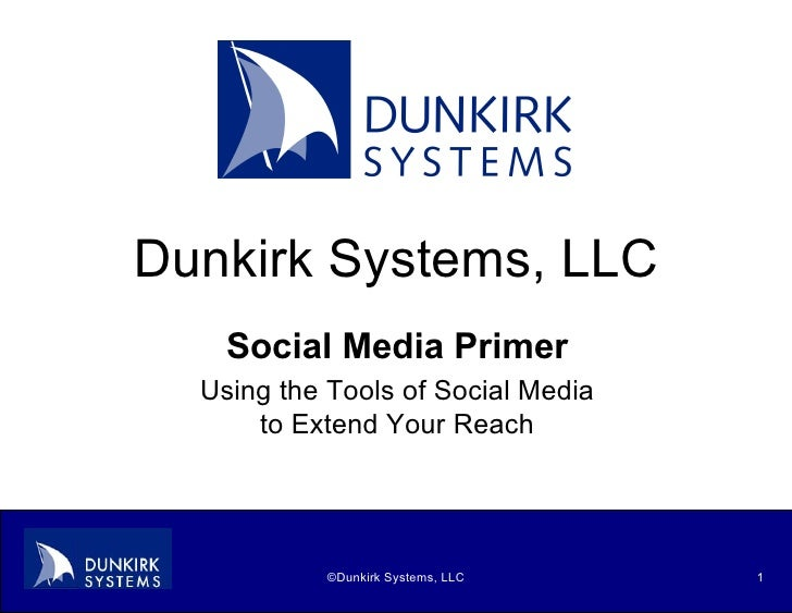 Dunkirk Systems, LLC Social Media Primer Using the Tools of Social Media to Extend Your Reach