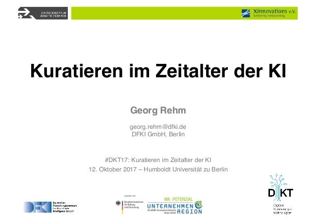 Georg Rehm georg.rehm@dfki.de DFKI GmbH, Berlin #DKT17: Kuratieren im Zeitalter der KI 12. Oktober 2017 – Humboldt Univers...