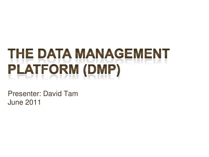 The Data Management Platform (DMP)Presenter: David TamJune 2011<br />