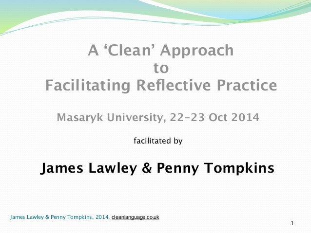 A 'Clean' Approach  to  Facilitating Reflective Practice  !  Masaryk University, 22-23 Oct 2014  facilitated by  James Law...