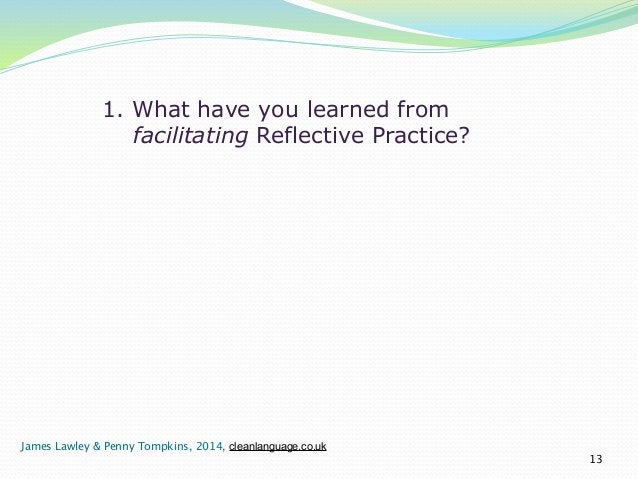 1. What have you learned from  facilitating Reflective Practice?  13  James Lawley & Penny Tompkins, 2014, cleanlanguage.c...