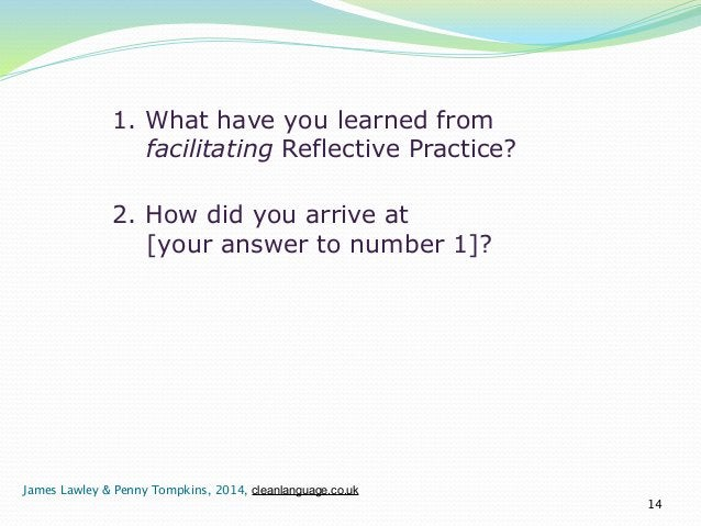 1. What have you learned from  facilitating Reflective Practice?  14  2. How did you arrive at  [your answer to number 1]?...