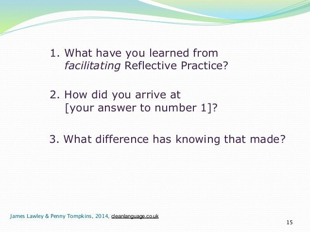 1. What have you learned from  facilitating Reflective Practice?  15  2. How did you arrive at  [your answer to number 1]?...