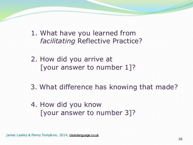 1. What have you learned from  facilitating Reflective Practice?  16  2. How did you arrive at  [your answer to number 1]?...