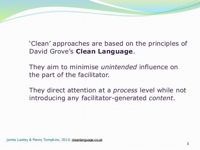 'Clean' approaches are based on the principles of  David Grove's Clean Language.  !  They aim to minimise unintended influ...