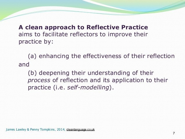 A clean approach to Reflective Practice  aims to facilitate reflectors to improve their  practice by:  !  (a) enhancing th...