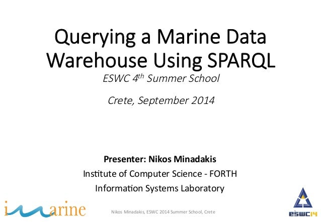 Querying a Marine Data  Warehouse Using SPARQL  ESWC 4th Summer School  Crete, September 2014  Presenter:  Nikos  Minadaki...