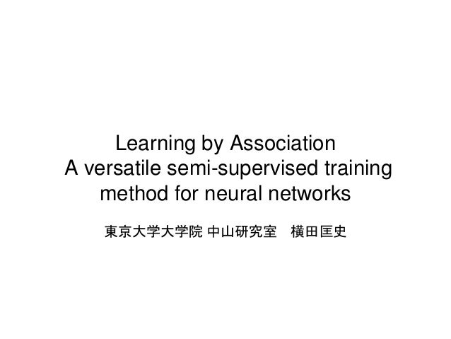 Learning by Association A versatile semi-supervised training method for neural networks 東京大学大学院 中山研究室 横田匡史