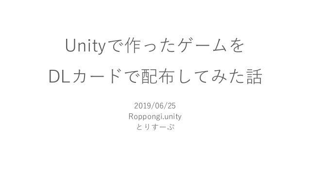 Unityで作ったゲームを DLカードで配布してみた話 2019/06/25 Roppongi.unity とりすーぷ