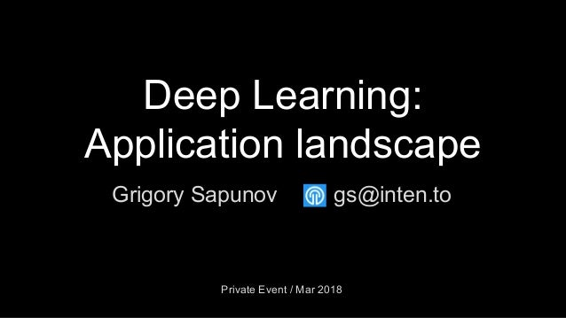 Deep Learning: Application landscape Grigory Sapunov Private Event / Mar 2018 gs@inten.to