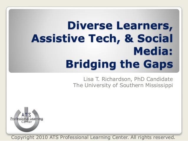 Diverse Learners, Assistive Tech, & Social Media: Bridging the Gaps Lisa T. Richardson, PhD Candidate The University of So...