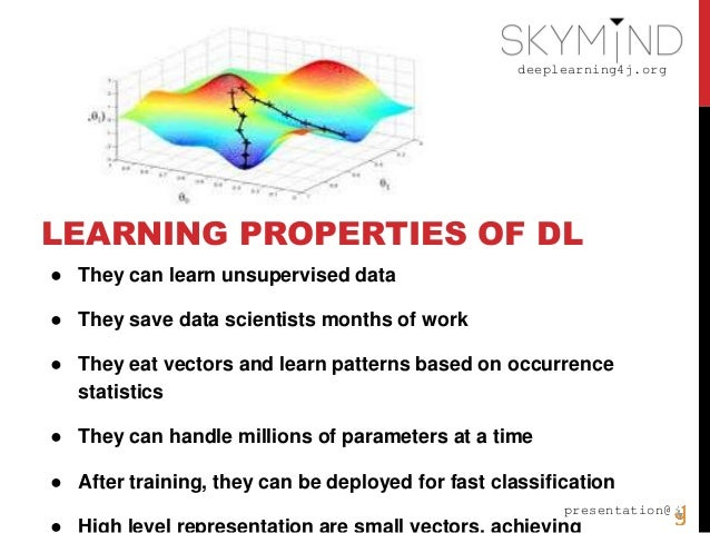 deeplearning4j.org presentation@ LEARNING PROPERTIES OF DL ● They can learn unsupervised data ● They save data scientists ...