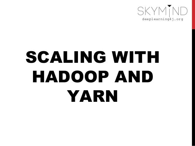 deeplearning4j.org SCALING WITH HADOOP AND YARN